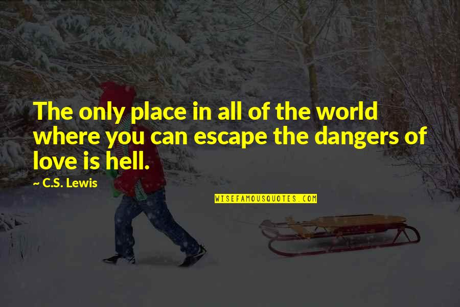 Dangers Of Love Quotes By C.S. Lewis: The only place in all of the world