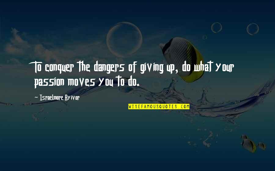 Dangers Of Love Quotes By Israelmore Ayivor: To conquer the dangers of giving up, do