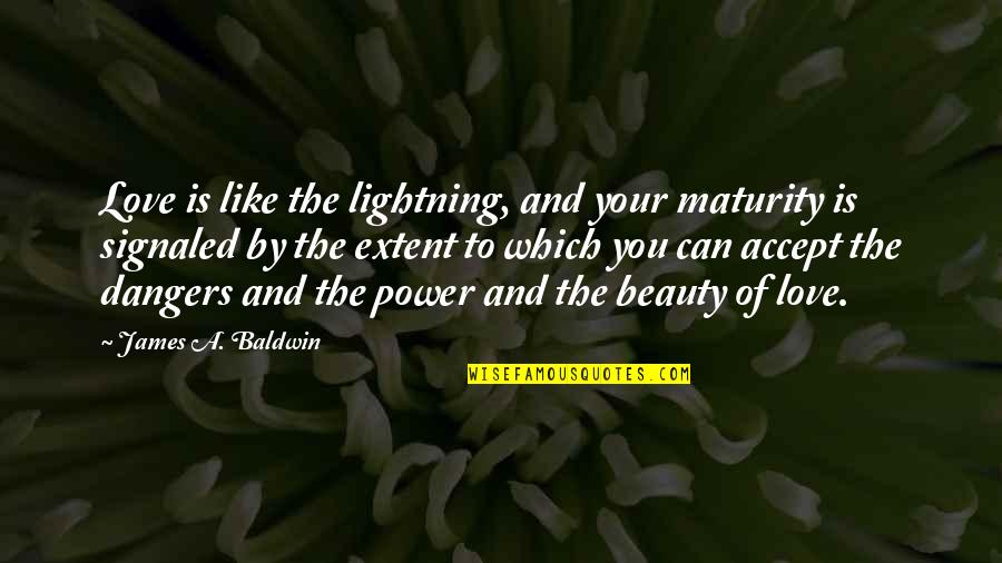 Dangers Of Love Quotes By James A. Baldwin: Love is like the lightning, and your maturity