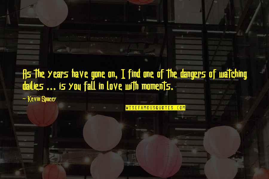 Dangers Of Love Quotes By Kevin Spacey: As the years have gone on, I find