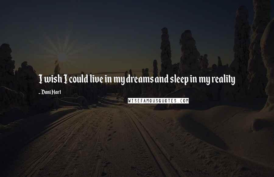 Dani Hart quotes: I wish I could live in my dreams and sleep in my reality