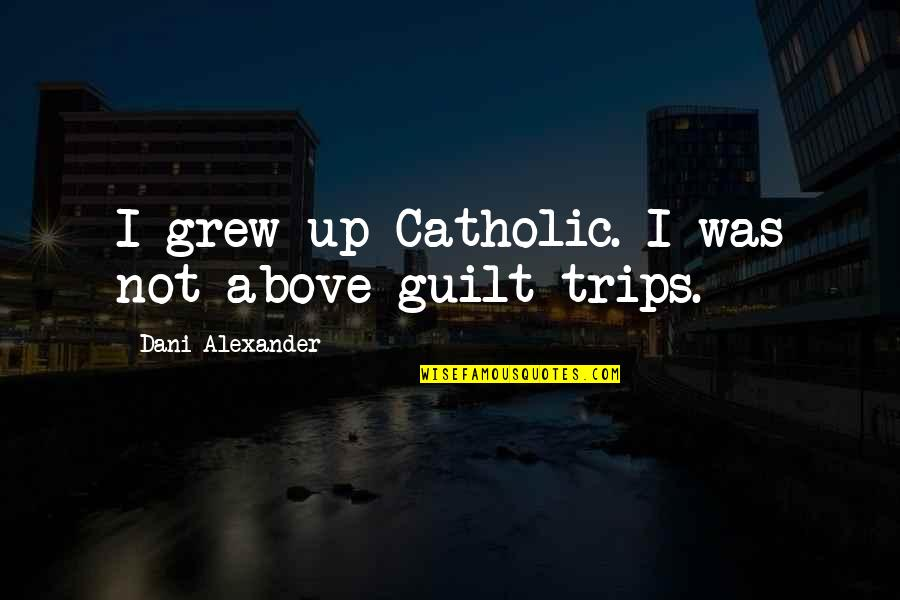 Dani Quotes By Dani Alexander: I grew up Catholic. I was not above