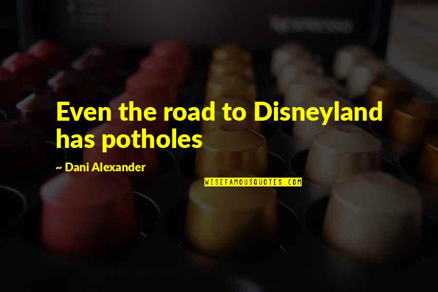 Dani Quotes By Dani Alexander: Even the road to Disneyland has potholes