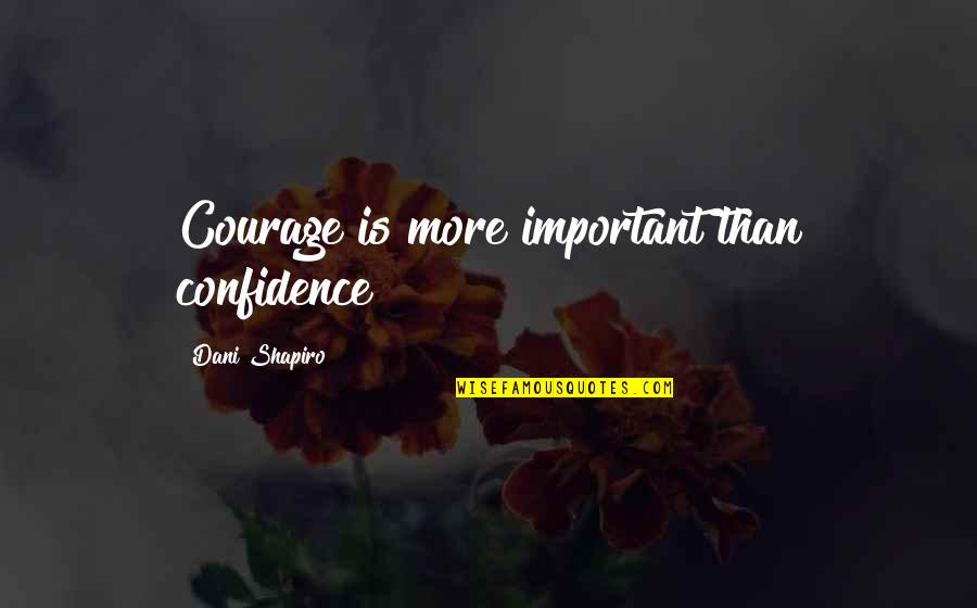 Dani Quotes By Dani Shapiro: Courage is more important than confidence