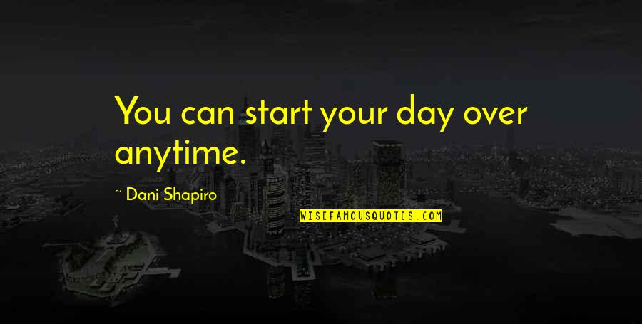 Dani Quotes By Dani Shapiro: You can start your day over anytime.