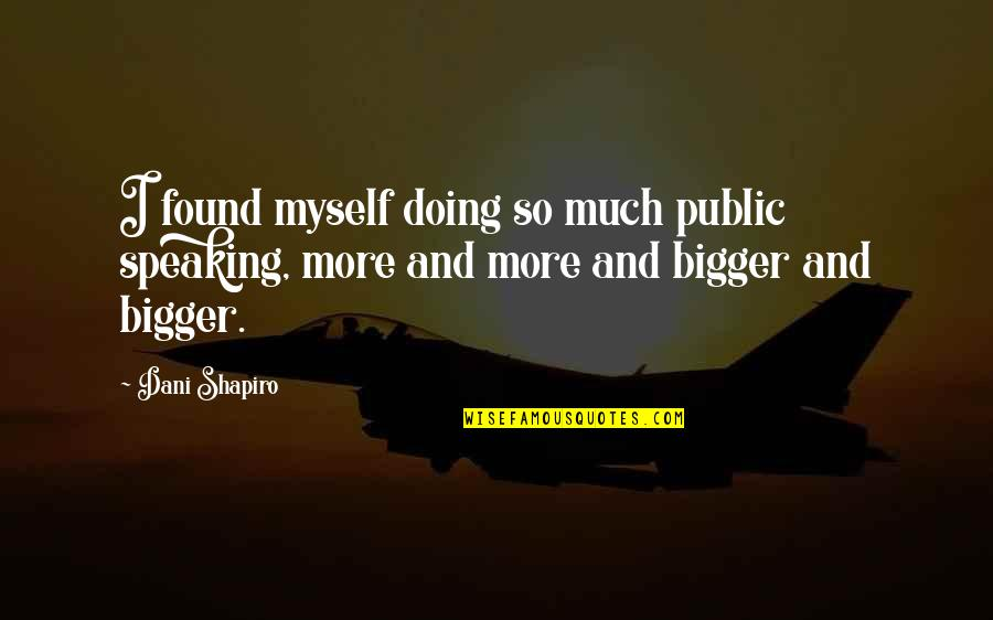 Dani Quotes By Dani Shapiro: I found myself doing so much public speaking,
