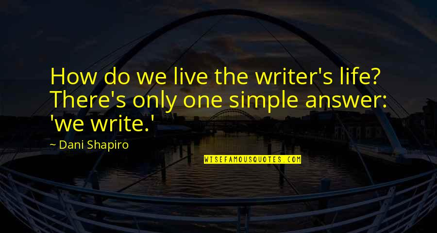 Dani Quotes By Dani Shapiro: How do we live the writer's life? There's
