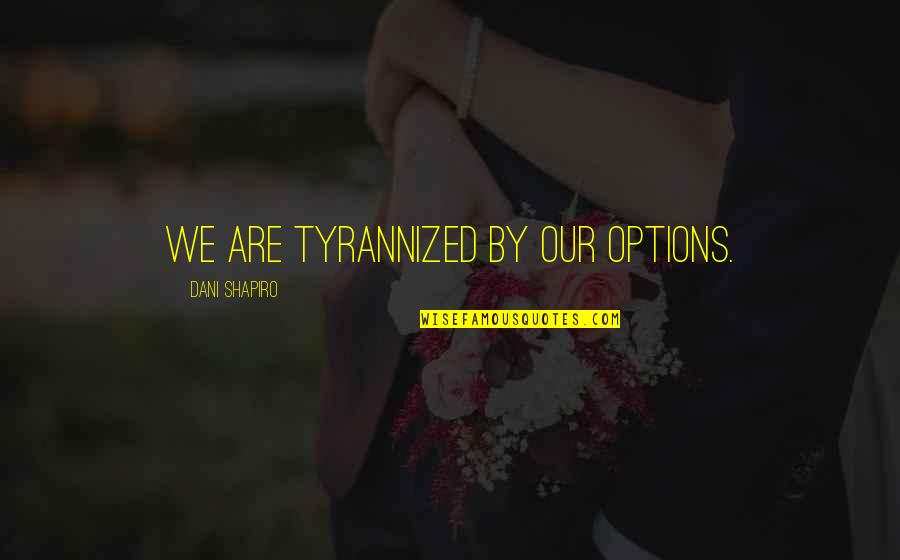 Dani Quotes By Dani Shapiro: We are tyrannized by our options.