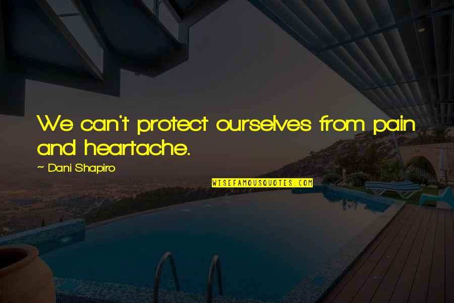 Dani Quotes By Dani Shapiro: We can't protect ourselves from pain and heartache.