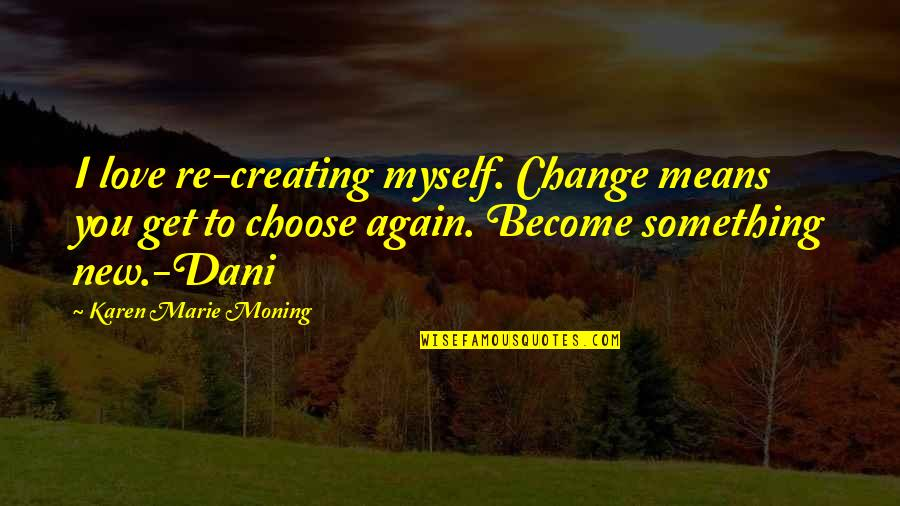Dani Quotes By Karen Marie Moning: I love re-creating myself. Change means you get
