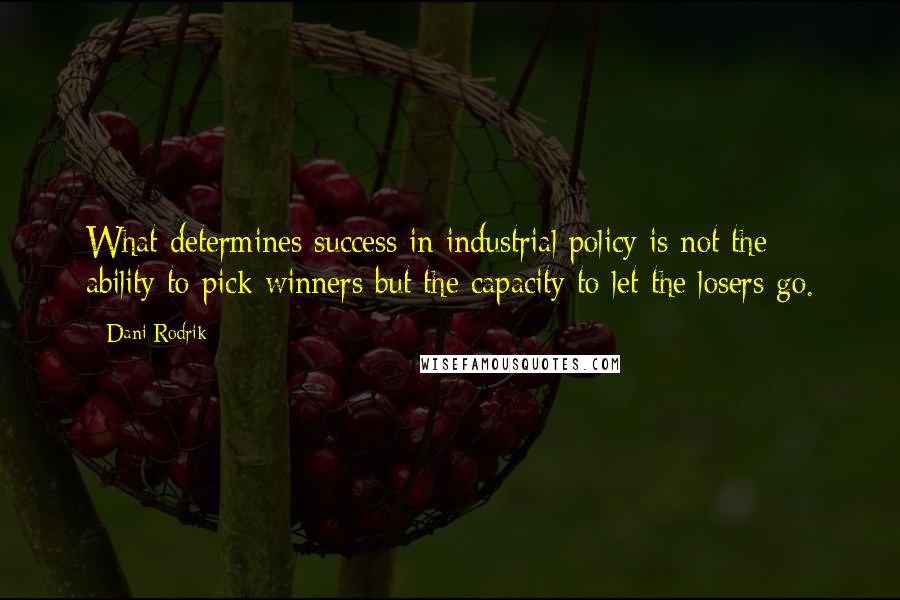Dani Rodrik quotes: What determines success in industrial policy is not the ability to pick winners but the capacity to let the losers go.