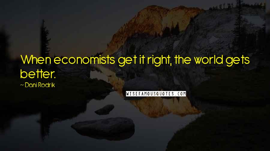 Dani Rodrik quotes: When economists get it right, the world gets better.