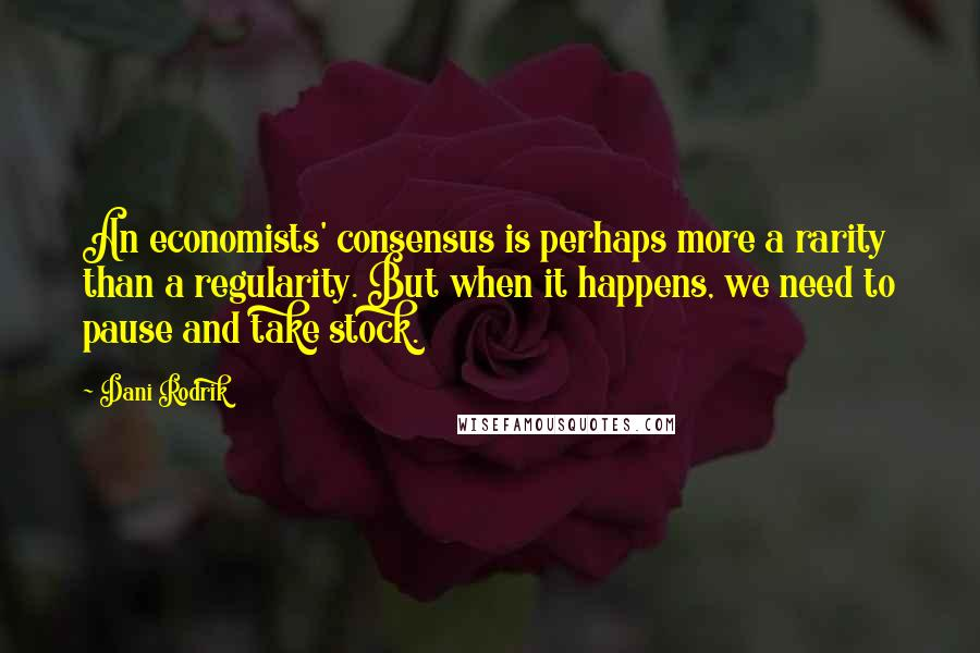 Dani Rodrik quotes: An economists' consensus is perhaps more a rarity than a regularity. But when it happens, we need to pause and take stock.