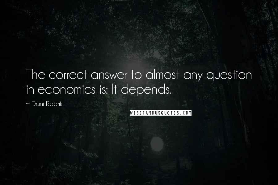 Dani Rodrik quotes: The correct answer to almost any question in economics is: It depends.