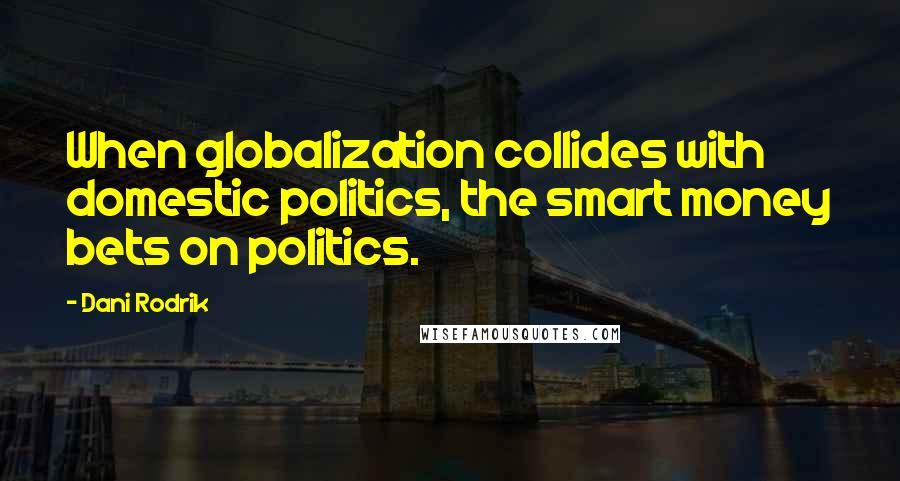 Dani Rodrik quotes: When globalization collides with domestic politics, the smart money bets on politics.