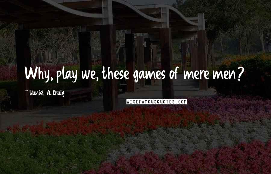 Daniel A. Craig quotes: Why, play we, these games of mere men?