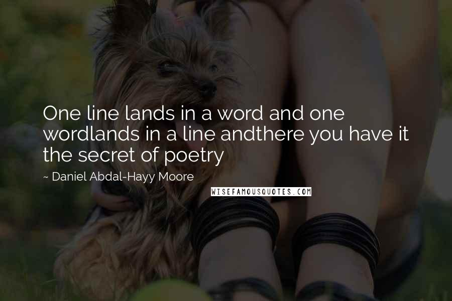 Daniel Abdal-Hayy Moore quotes: One line lands in a word and one wordlands in a line andthere you have it the secret of poetry