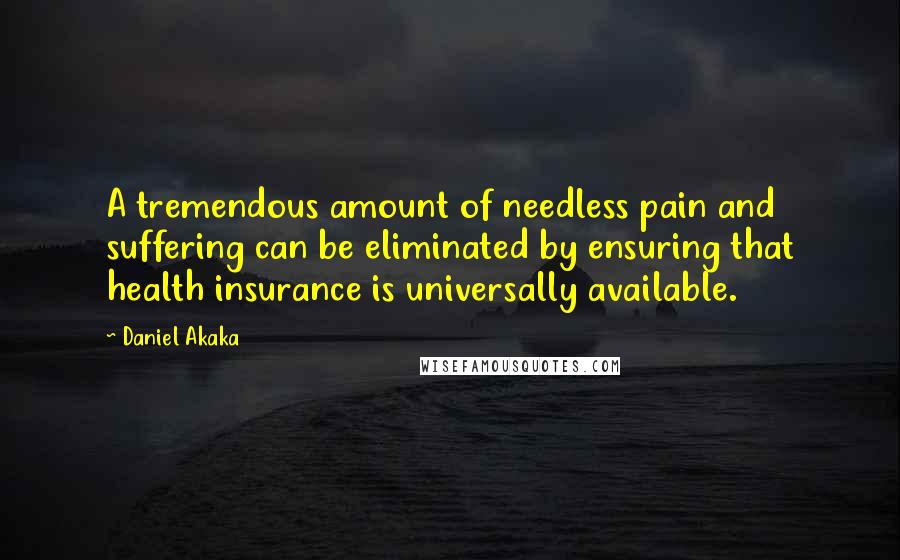 Daniel Akaka quotes: A tremendous amount of needless pain and suffering can be eliminated by ensuring that health insurance is universally available.