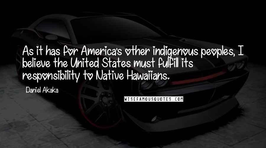 Daniel Akaka quotes: As it has for America's other indigenous peoples, I believe the United States must fulfill its responsibility to Native Hawaiians.