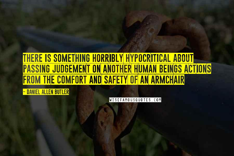 Daniel Allen Butler quotes: There is something horribly hypocritical about passing judgement on another human beings actions from the comfort and safety of an armchair