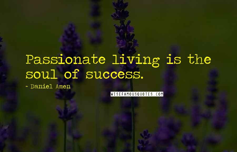 Daniel Amen quotes: Passionate living is the soul of success.