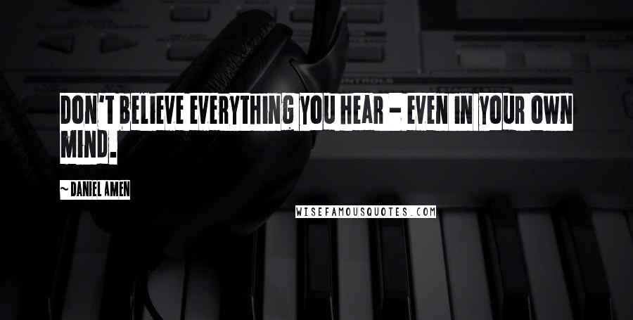 Daniel Amen quotes: Don't believe everything you hear - even in your own mind.