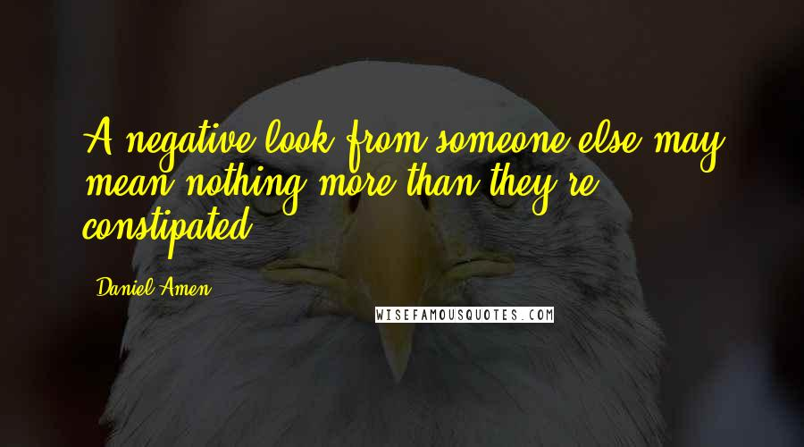 Daniel Amen quotes: A negative look from someone else may mean nothing more than they're constipated!