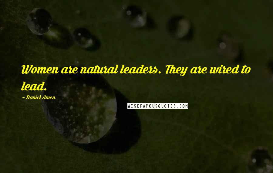 Daniel Amen quotes: Women are natural leaders. They are wired to lead.