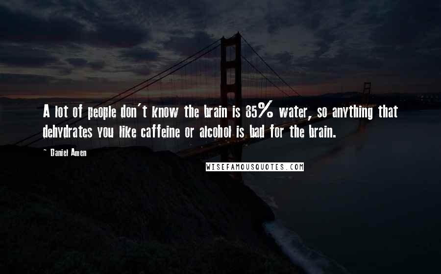 Daniel Amen quotes: A lot of people don't know the brain is 85% water, so anything that dehydrates you like caffeine or alcohol is bad for the brain.