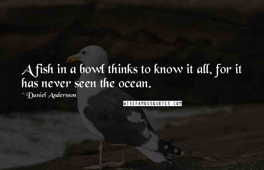 Daniel Andersson quotes: A fish in a bowl thinks to know it all, for it has never seen the ocean.