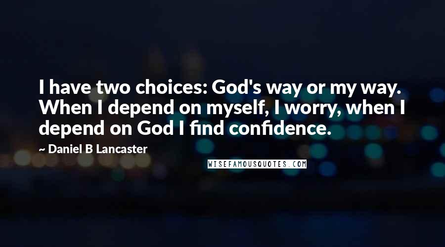 Daniel B Lancaster quotes: I have two choices: God's way or my way. When I depend on myself, I worry, when I depend on God I find confidence.