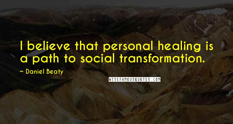 Daniel Beaty quotes: I believe that personal healing is a path to social transformation.
