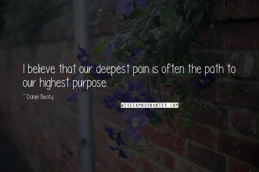 Daniel Beaty quotes: I believe that our deepest pain is often the path to our highest purpose.
