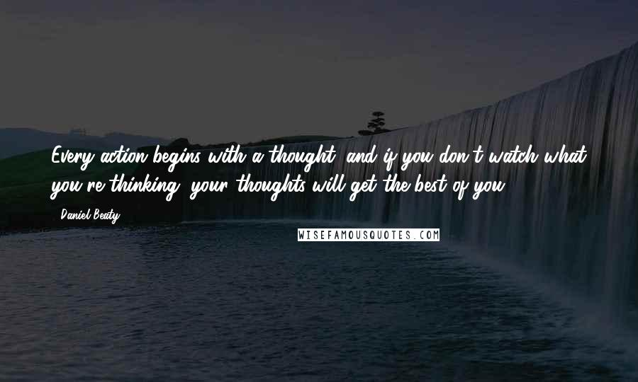 Daniel Beaty quotes: Every action begins with a thought, and if you don't watch what you're thinking, your thoughts will get the best of you.