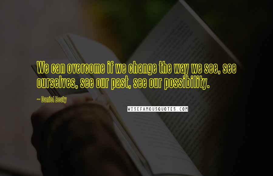 Daniel Beaty quotes: We can overcome if we change the way we see, see ourselves, see our past, see our possibility.