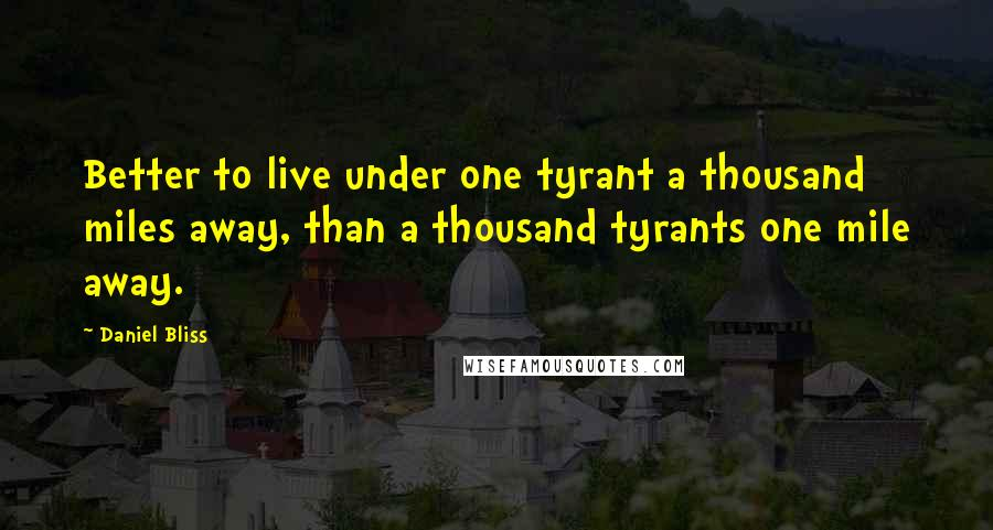 Daniel Bliss quotes: Better to live under one tyrant a thousand miles away, than a thousand tyrants one mile away.