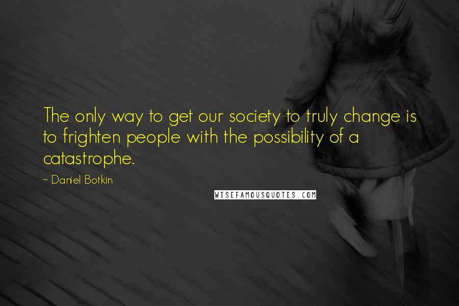 Daniel Botkin quotes: The only way to get our society to truly change is to frighten people with the possibility of a catastrophe.