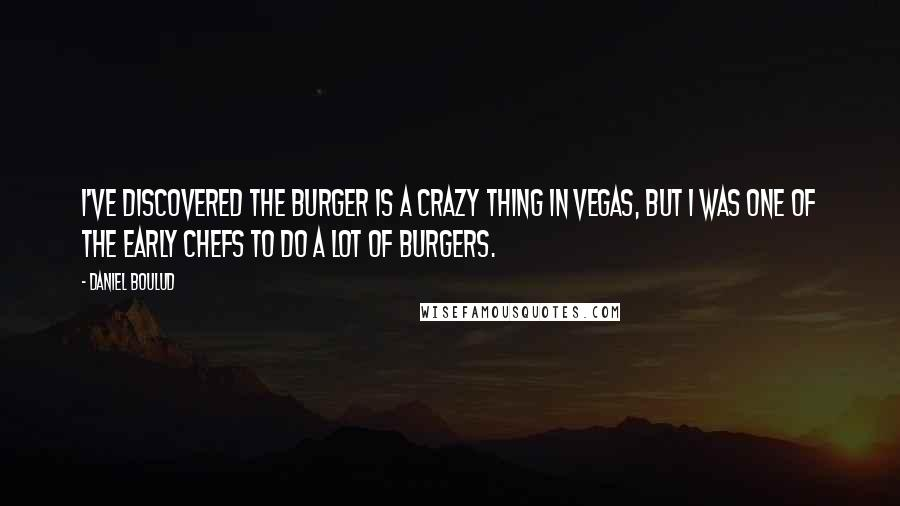 Daniel Boulud quotes: I've discovered the burger is a crazy thing in Vegas, but I was one of the early chefs to do a lot of burgers.