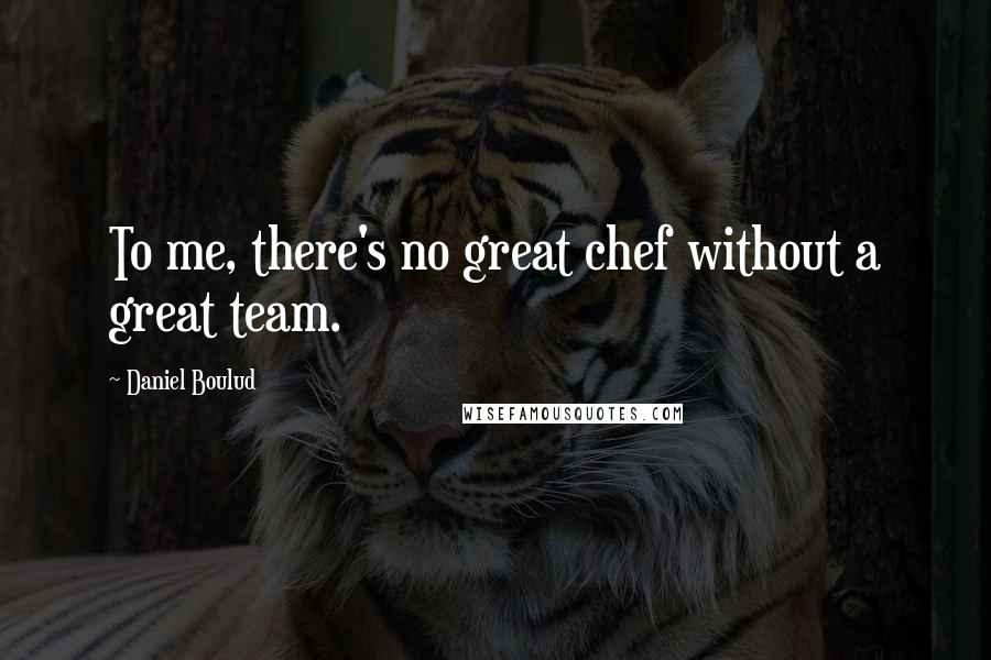 Daniel Boulud quotes: To me, there's no great chef without a great team.