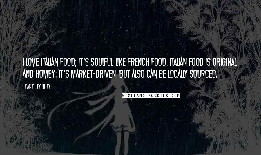 Daniel Boulud quotes: I love Italian food; it's soulful like French food. Italian food is original and homey; it's market-driven, but also can be locally sourced.
