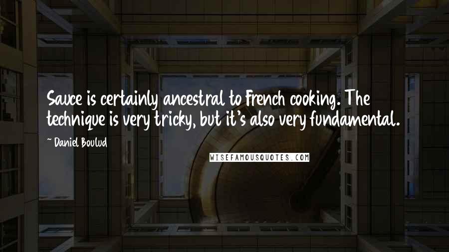 Daniel Boulud quotes: Sauce is certainly ancestral to French cooking. The technique is very tricky, but it's also very fundamental.