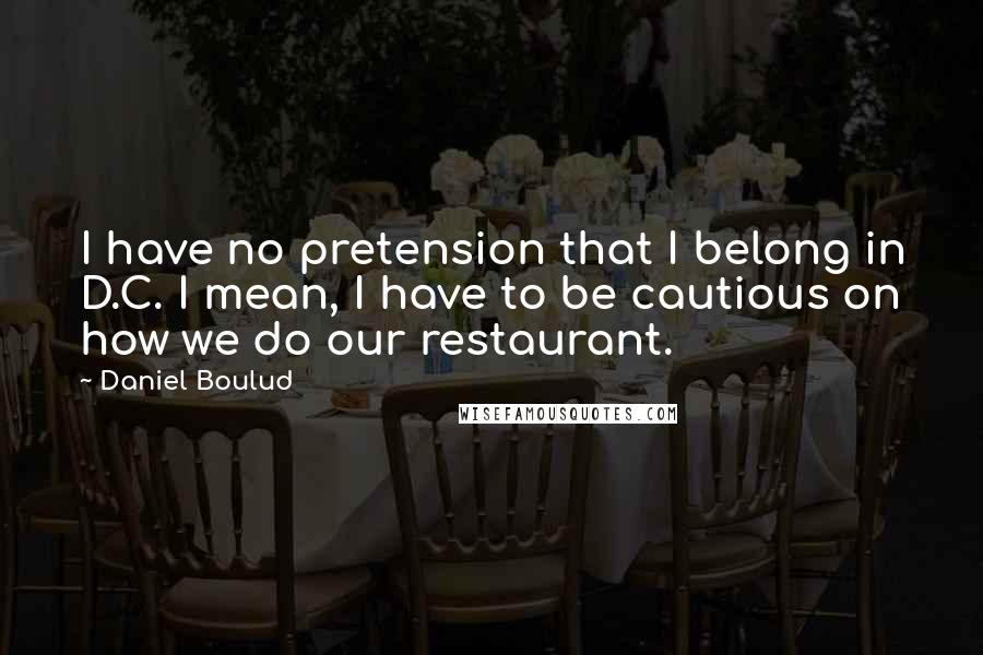 Daniel Boulud quotes: I have no pretension that I belong in D.C. I mean, I have to be cautious on how we do our restaurant.