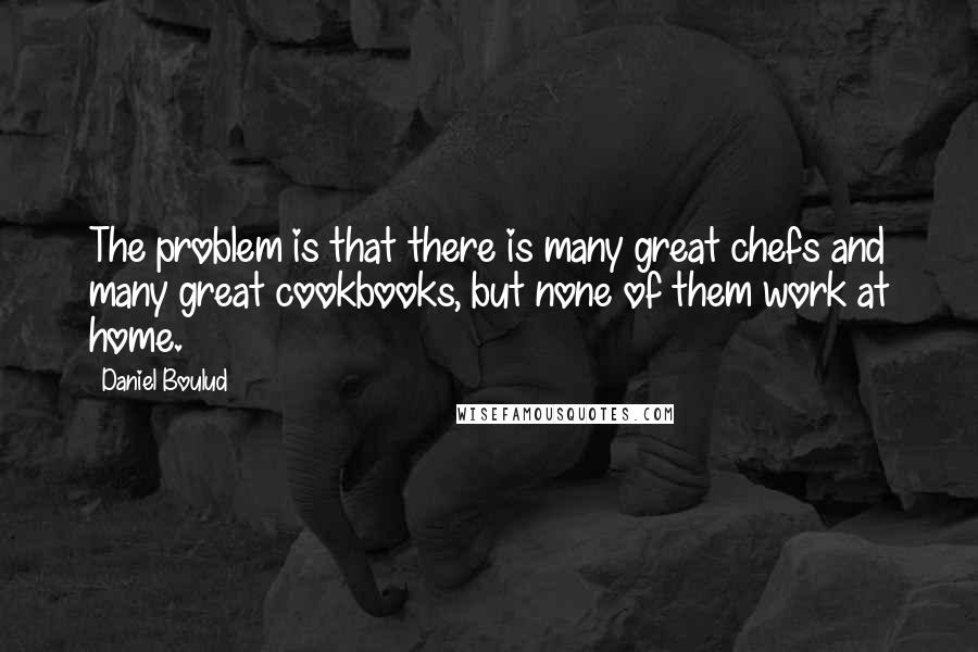 Daniel Boulud quotes: The problem is that there is many great chefs and many great cookbooks, but none of them work at home.