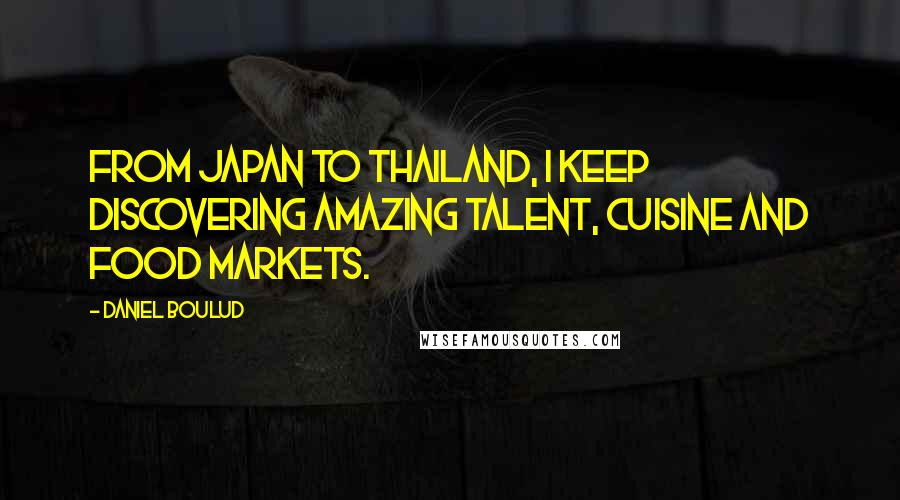 Daniel Boulud quotes: From Japan to Thailand, I keep discovering amazing talent, cuisine and food markets.