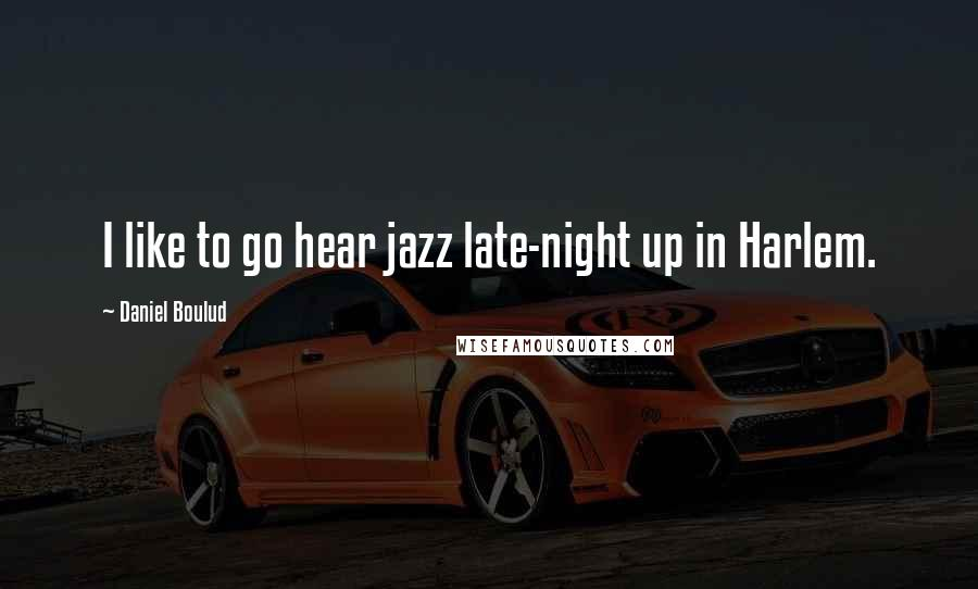 Daniel Boulud quotes: I like to go hear jazz late-night up in Harlem.