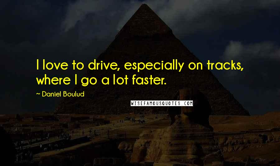 Daniel Boulud quotes: I love to drive, especially on tracks, where I go a lot faster.