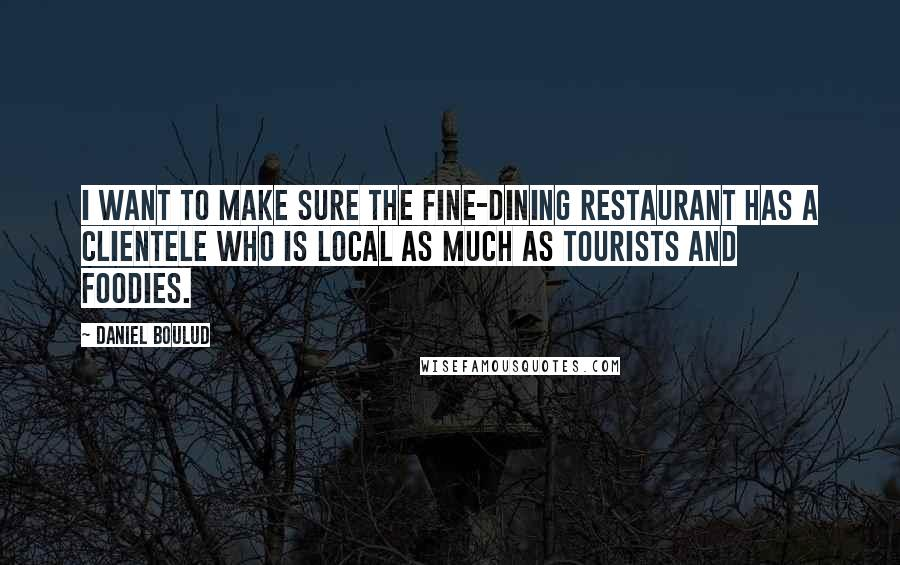Daniel Boulud quotes: I want to make sure the fine-dining restaurant has a clientele who is local as much as tourists and foodies.