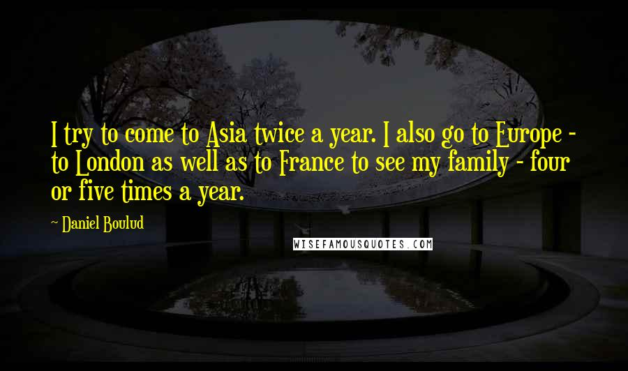 Daniel Boulud quotes: I try to come to Asia twice a year. I also go to Europe - to London as well as to France to see my family - four or five