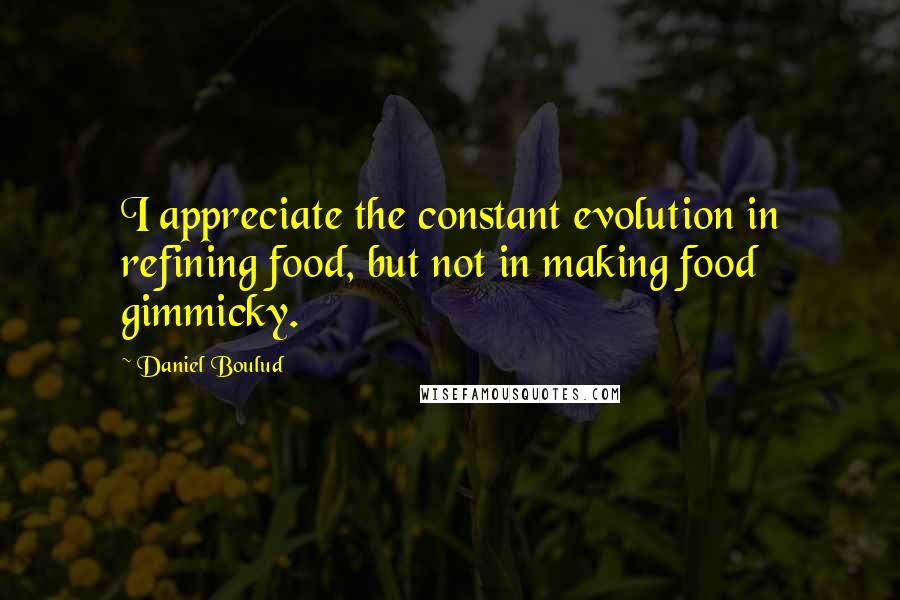 Daniel Boulud quotes: I appreciate the constant evolution in refining food, but not in making food gimmicky.