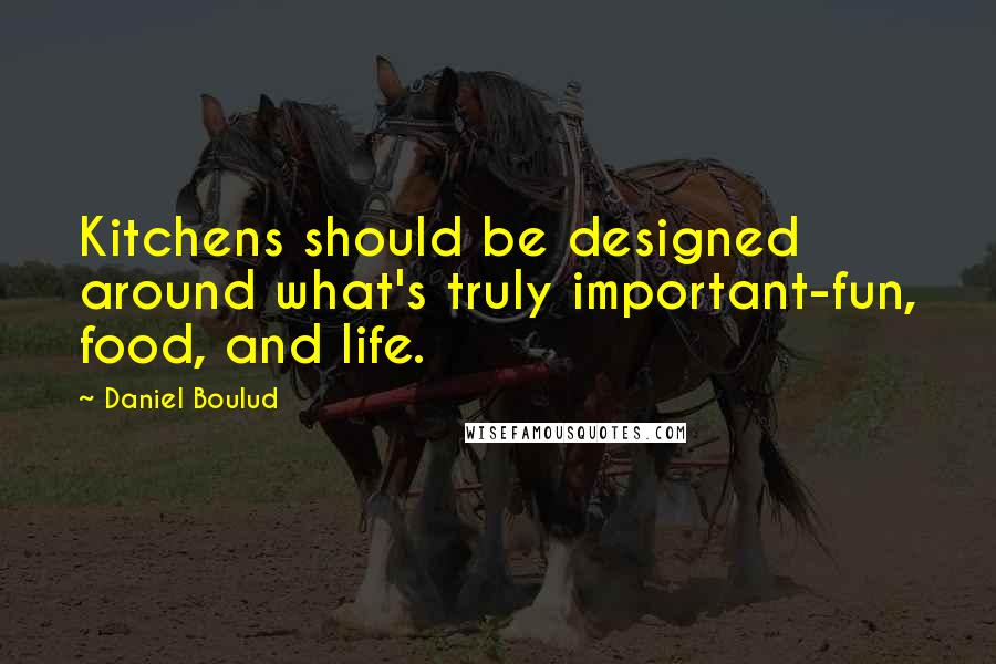 Daniel Boulud quotes: Kitchens should be designed around what's truly important-fun, food, and life.